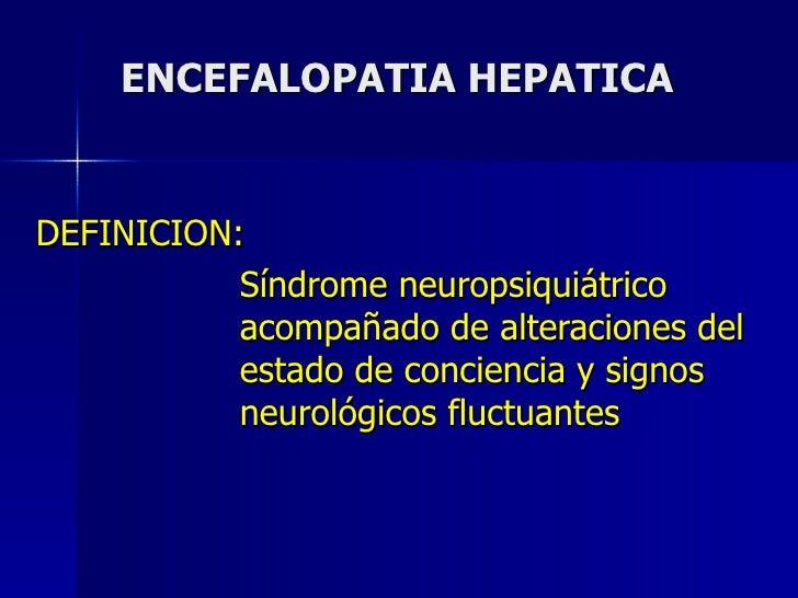 ENCEFALOPATIA HEPATICA DEFINICION:   Síndrome neuropsiquiátrico    acompañado de alteraciones del    estado de conciencia ...
