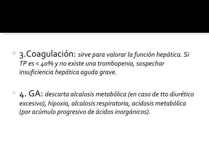 <ul><li>3.Coagulación:  sirve para valorar la función hepática. Si TP es < 40% y no existe una trombopenia, sospechar insu...