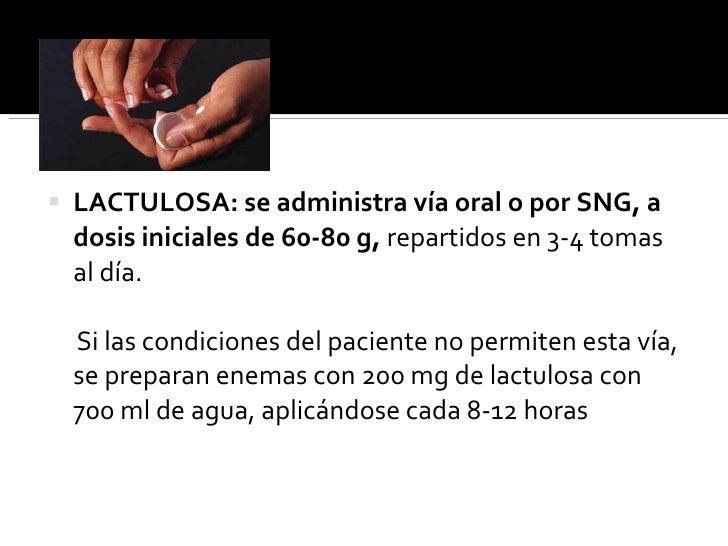 <ul><ul><li>LACTULOSA: se administra vía oral o por SNG, a dosis iniciales de 60-80 g,  repartidos   en 3-4 tomas al día. ...