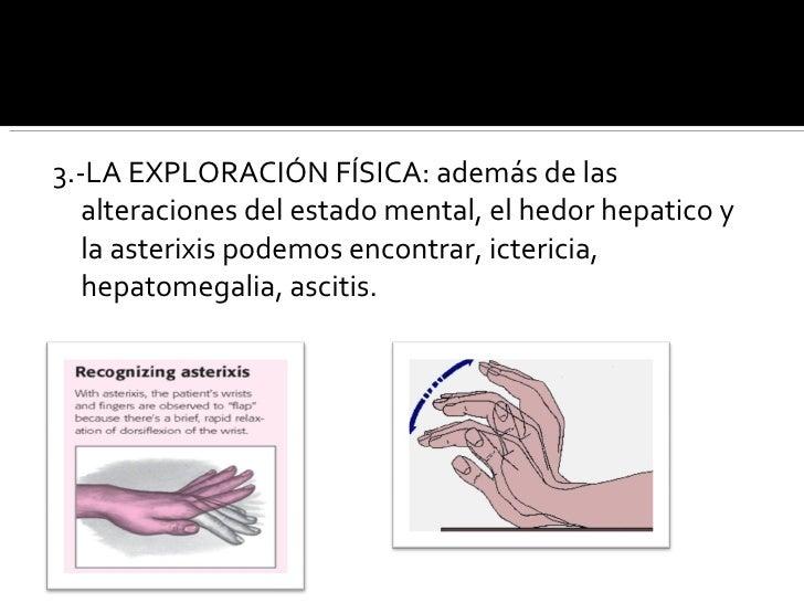 <ul><li>3.-LA EXPLORACIÓN FÍSICA: además de las alteraciones del estado mental, el hedor hepatico y la asterixis podemos e...