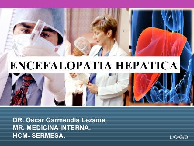 L/O/G/O DR. Oscar Garmendia Lezama MR. MEDICINA INTERNA. HCM- SERMESA. ENCEFALOPATIA HEPATICA