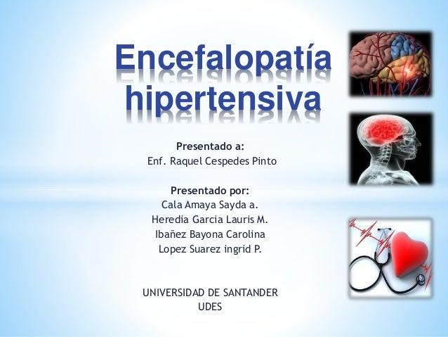 Encefalopatía  hipertensiva  Presentado a:  Enf. Raquel Cespedes Pinto  Presentado por:  Cala Amaya Sayda a.  Heredia Garc...
