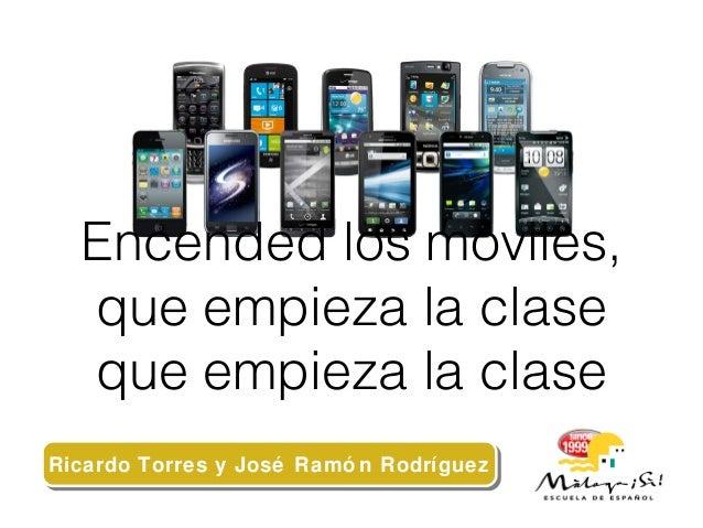 Encended los móviles, que empieza la clase que empieza la clase Ricardo Torres y José Ramó n RodríguezRicardo Torres y Jos...