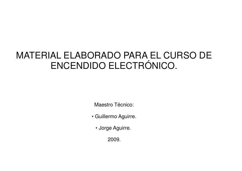 MATERIAL ELABORADO PARA EL CURSO DE      ENCENDIDO ELECTRÓNICO.                 Maestro Técnico:             ●   Guillermo...