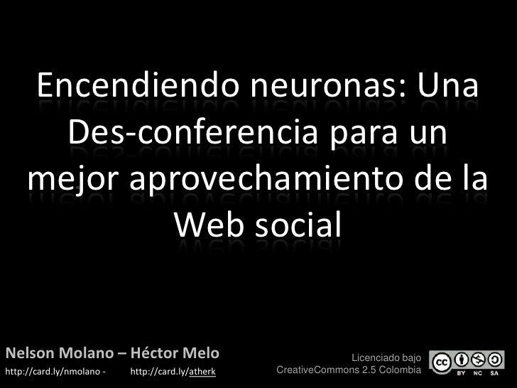 Encendiendo neuronas: Una Des-conferencia para un mejor aprovechamiento de la Web social<br />Nelson Molano – HéctorMelo<b...