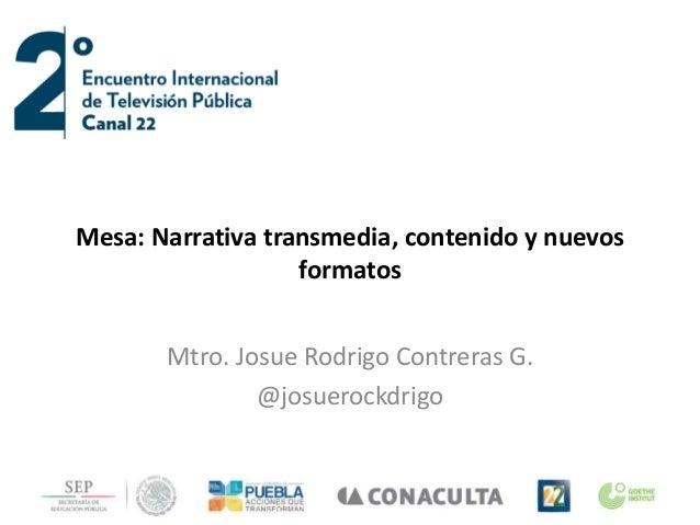 Mesa: Narrativa transmedia, contenido y nuevos formatos Mtro. Josue Rodrigo Contreras G. @josuerockdrigo