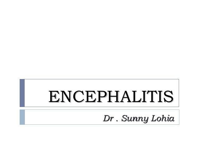 ENCEPHALITISENCEPHALITIS Dr . Sunny LohiaDr . Sunny Lohia