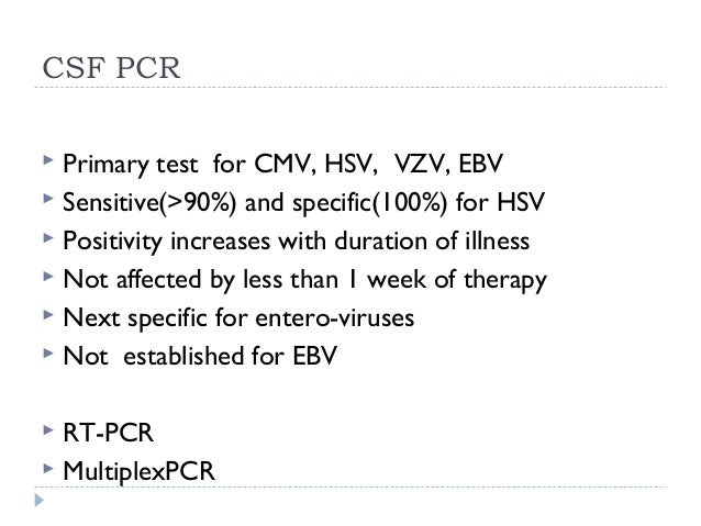 CSF PCR  Primary test for CMV, HSV, VZV, EBV  Sensitive(>90%) and specific(100%) for HSV  Positivity increases with dur...