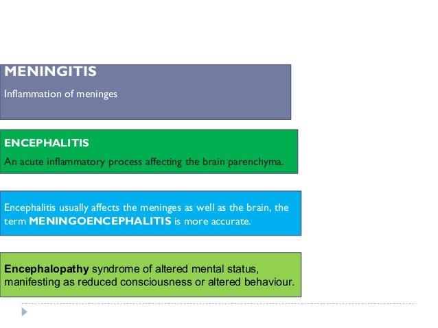 Encephalitis usually affects the meninges as well as the brain, the term MENINGOENCEPHALITIS is more accurate. MENINGITIS ...