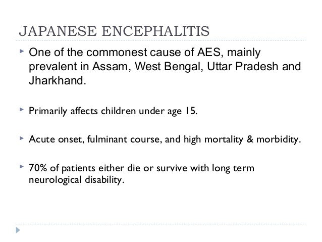 JAPANESE ENCEPHALITIS  One of the commonest cause of AES, mainly prevalent in Assam, West Bengal, Uttar Pradesh and Jhark...