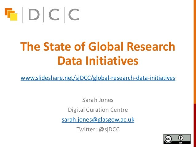 The State of Global Research Data Initiatives Sarah Jones Digital Curation Centre sarah.jones@glasgow.ac.uk Twitter: @sjDC...