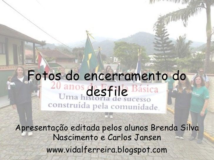 Fotos do encerramento do            desfileApresentação editada pelos alunos Brenda Silva        Nascimento e Carlos Janse...