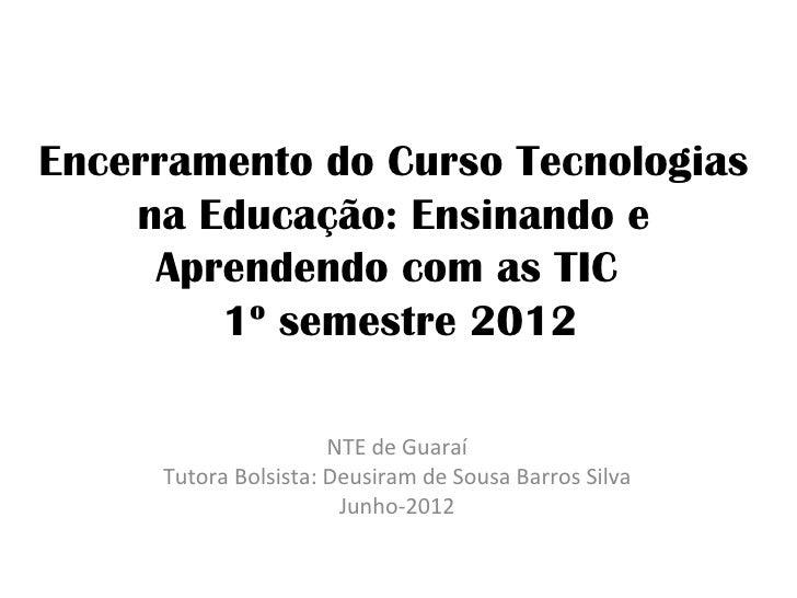 Encerramento do Curso Tecnologias    na Educação: Ensinando e     Aprendendo com as TIC        1º semestre 2012           ...