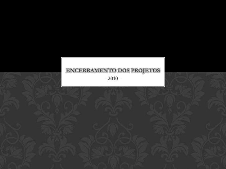 - 2010 -<br />ENCERRAMENTO DOS PROJETOS<br />