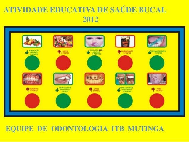 ATIVIDADE EDUCATIVA DE SAÚDE BUCAL                2012EQUIPE DE ODONTOLOGIA ITB MUTINGA
