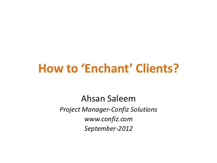 How to 'Enchant' Clients?          Ahsan Saleem   Project Manager-Confiz Solutions           www.confiz.com           Sept...