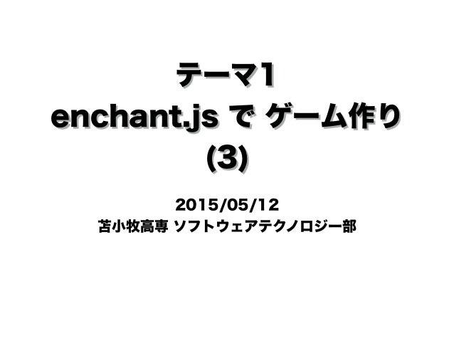 テーマ1 enchant.js で ゲーム作り (3) 2015/05/12 苫小牧高専 ソフトウェアテクノロジー部