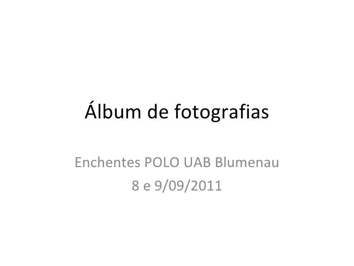 Álbum de fotografias Enchentes POLO UAB Blumenau 8 e 9/09/2011