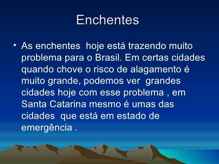 Enchentes  <ul><li>As enchentes  hoje está trazendo muito problema para o Brasil. Em certas cidades quando chove o risco d...