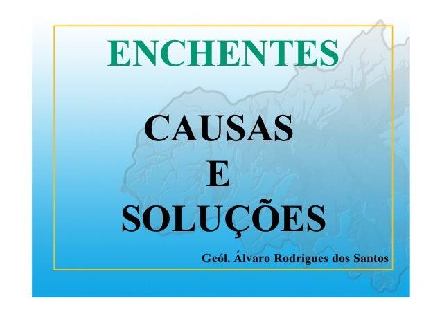 ENCHENTES CAUSAS E SOLUÇÕES Geól. Álvaro Rodrigues dos Santos