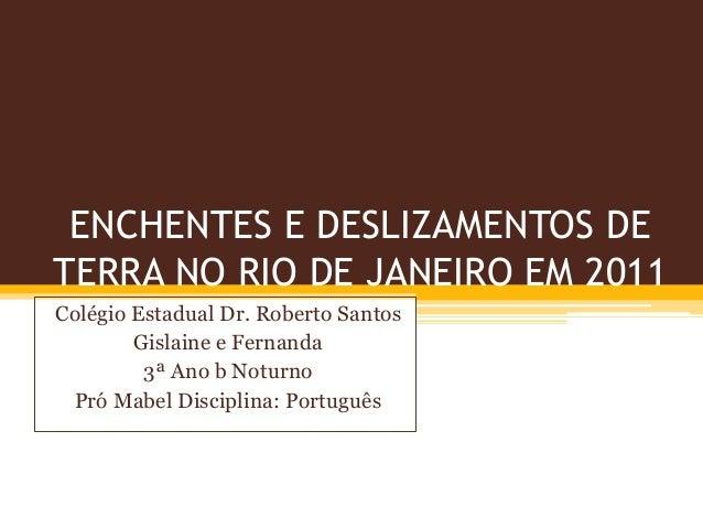 ENCHENTES E DESLIZAMENTOS DE TERRA NO RIO DE JANEIRO EM 2011 Colégio Estadual Dr. Roberto Santos Gislaine e Fernanda 3ª An...