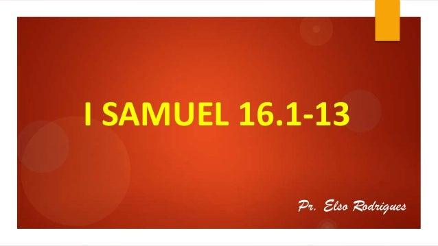 I SAMUEL 16.1-13 Pr. Elso Rodrigues