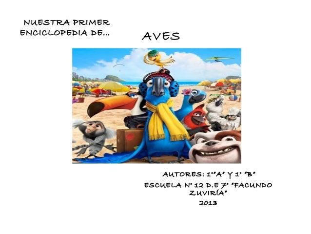 """NUESTRA PRIMER ENCICLOPEDIA DE…  AVES  AUTORES: 1°""""A"""" Y 1° """"B"""" ESCUELA N° 12 D.E 7° """"FACUNDO ZUVIRÍA"""" 2013"""