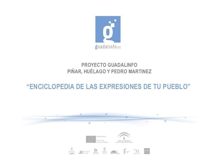 """PROYECTO GUADALINFO PIÑAR, HUÉLAGO Y PEDRO MARTINEZ """" ENCICLOPEDIA DE LAS EXPRESIONES DE TU PUEBLO"""""""