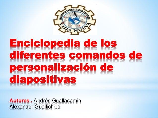 Enciclopedia de los diferentes comandos de personalización de diapositivas Autores . Andrés Guallasamin Alexander Guallich...
