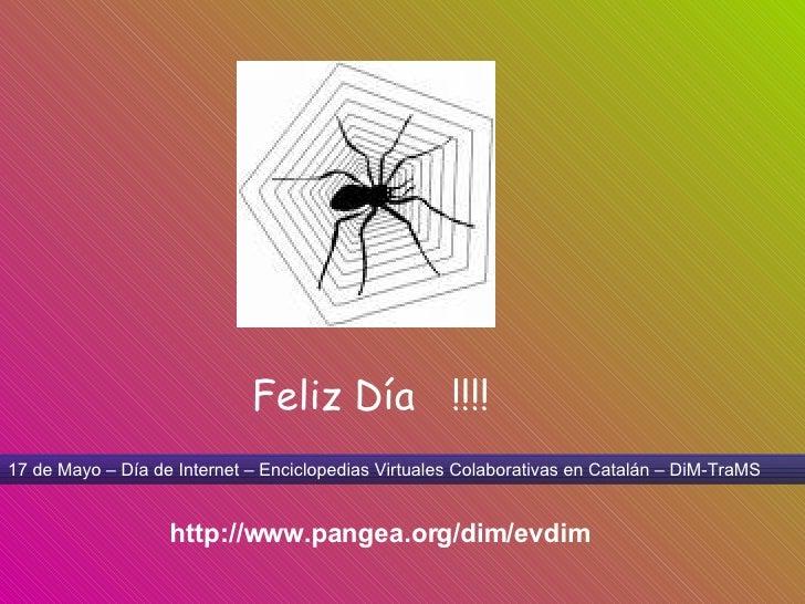 17 de Mayo – Día de Internet – Enciclopedias Virtuales Colaborativas en Catalán – DiM-TraMS http://www.pangea.org/dim/evdi...