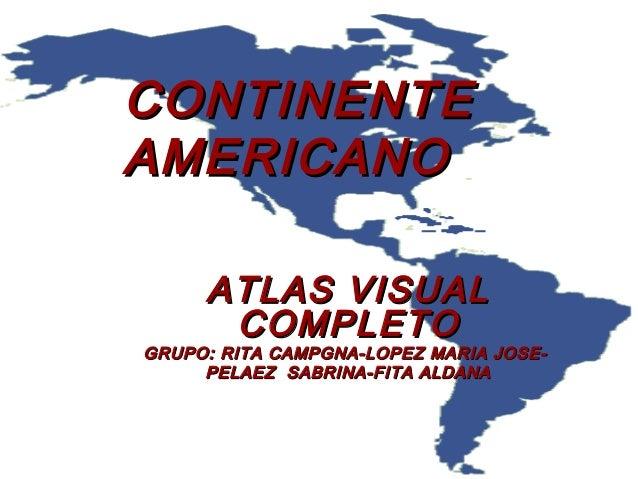 CONTINENTECONTINENTE AMERICANOAMERICANO ATLAS VISUALATLAS VISUAL COMPLETOCOMPLETO GRUPO: RITA CAMPGNA-LOPEZ MARIA JOSE-GRU...