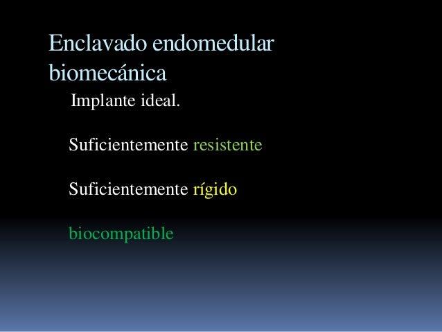 Enclavado endomedular  biomecánica  Implante ideal.  Suficientemente resistente  Suficientemente rígido  biocompatible