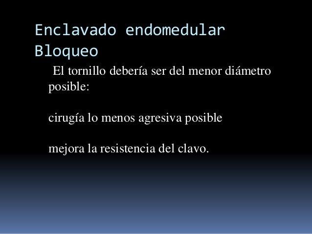 Enclavado endomedular  Bloqueo  El tornillo debería ser del menor diámetro  posible:  cirugía lo menos agresiva posible  m...