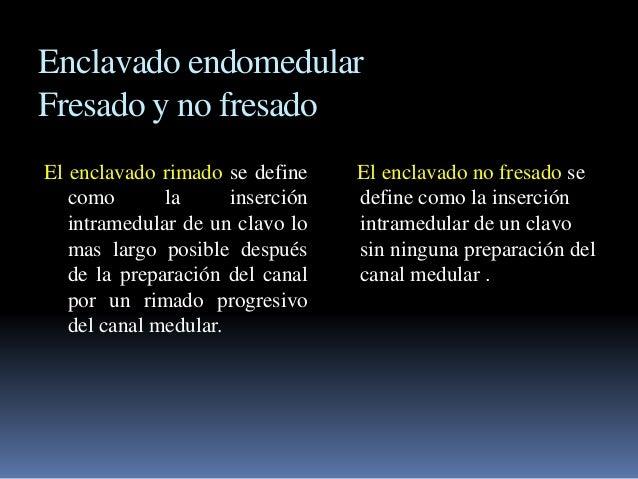 Enclavado endomedular  Fresado y no fresado  El enclavado rimado se define  como la inserción  intramedular de un clavo lo...