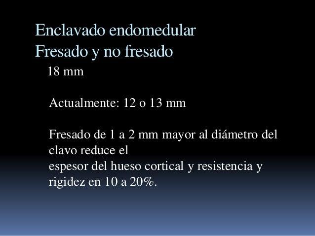 Enclavado endomedular  Fresado y no fresado  18 mm  Actualmente: 12 o 13 mm  Fresado de 1 a 2 mm mayor al diámetro del  cl...