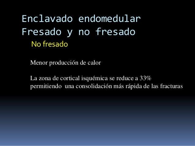 Enclavado endomedular  Fresado y no fresado  No fresado  Menor producción de calor  La zona de cortical isquémica se reduc...