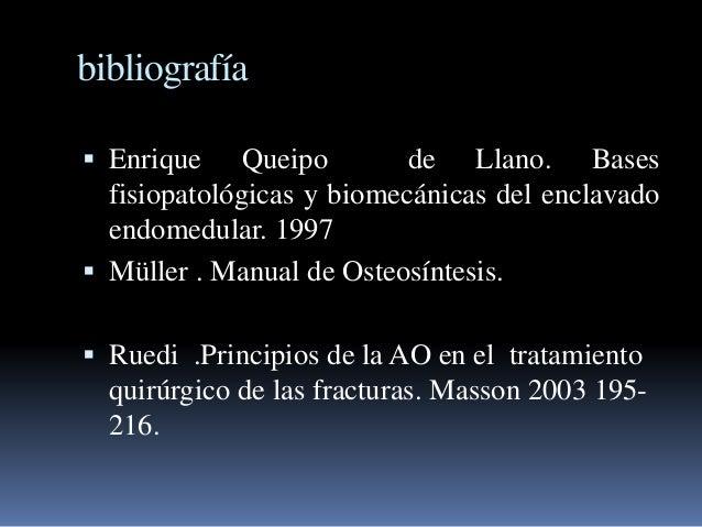 bibliografía   Enrique Queipo de Llano. Bases  fisiopatológicas y biomecánicas del enclavado  endomedular. 1997   Müller...