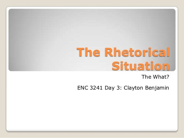 The Rhetorical     Situation                      The What?ENC 3241 Day 3: Clayton Benjamin