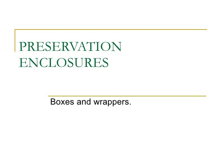 PRESERVATION ENCLOSURES Boxes and wrappers.