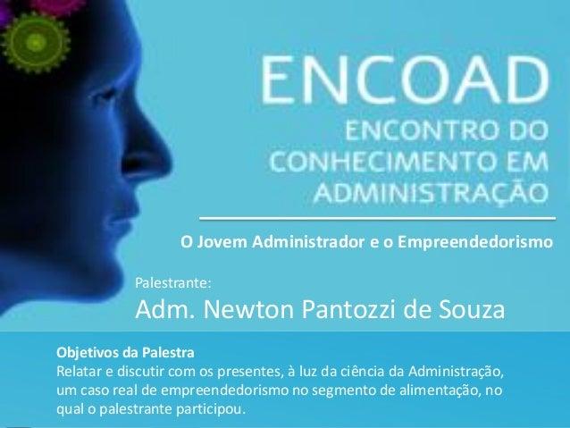 Palestrante: Adm. Newton Pantozzi de Souza O Jovem Administrador e o Empreendedorismo Objetivos da Palestra Relatar e disc...