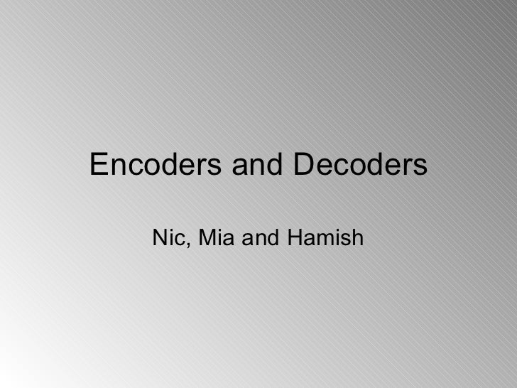 Encoders and Decoders Nic, Mia and Hamish