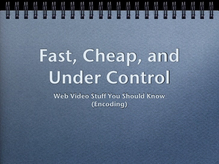 Fast, Cheap, and Under Control Web Video Stuff You Should Know           (Encoding)