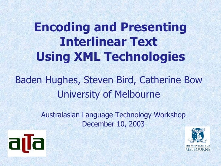 Encoding and Presenting Interlinear Text  Using XML Technologies Baden Hughes, Steven Bird, Catherine Bow University of Me...
