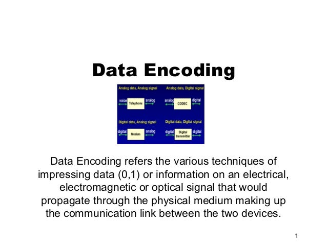 Data Encoding   Data Encoding refers the various techniques ofimpressing data (0,1) or information on an electrical,     e...