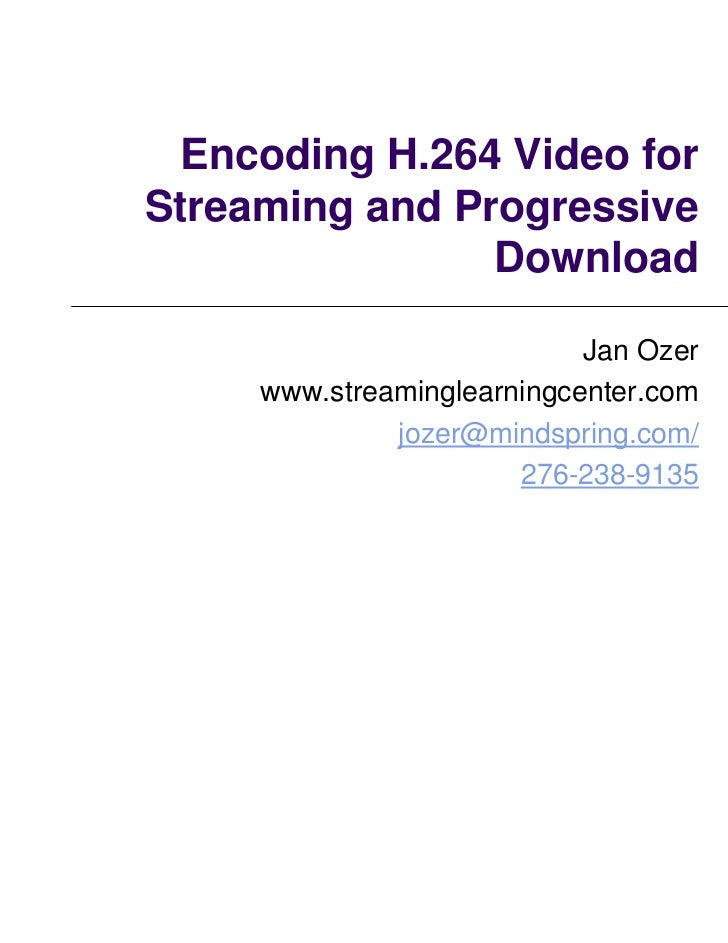 Encoding H.264 Video forStreaming and Progressive                Download                            Jan Ozer     www.stre...