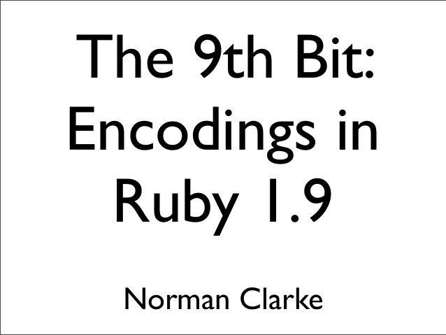 The 9th Bit: Encodings in Ruby 1.9 Norman Clarke
