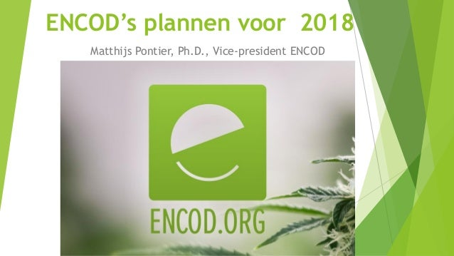 ENCOD's plannen voor 2018 Matthijs Pontier, Ph.D., Vice-president ENCOD