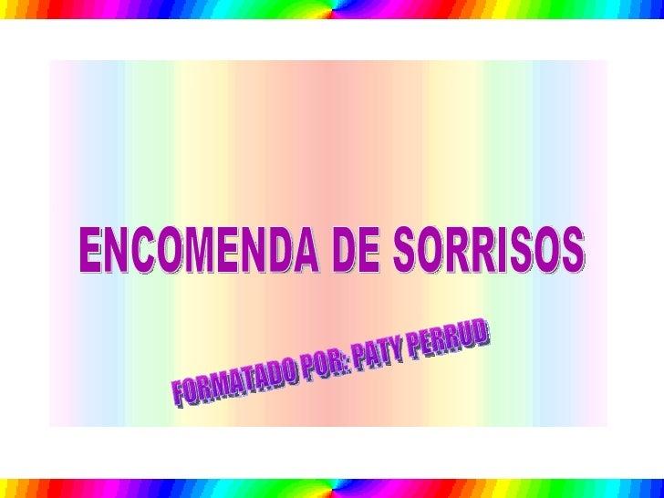 ENCOMENDA DE SORRISOS FORMATADO POR: PATY PERRUD
