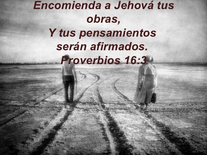 Encomienda a Jehová tus obras, Y tus pensamientos  serán afirmados.   Proverbios 16:3