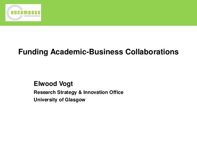 Funding Academic-Business Collaborations  Elwood Vogt Research Strategy & Innovation Office University of Glasgow